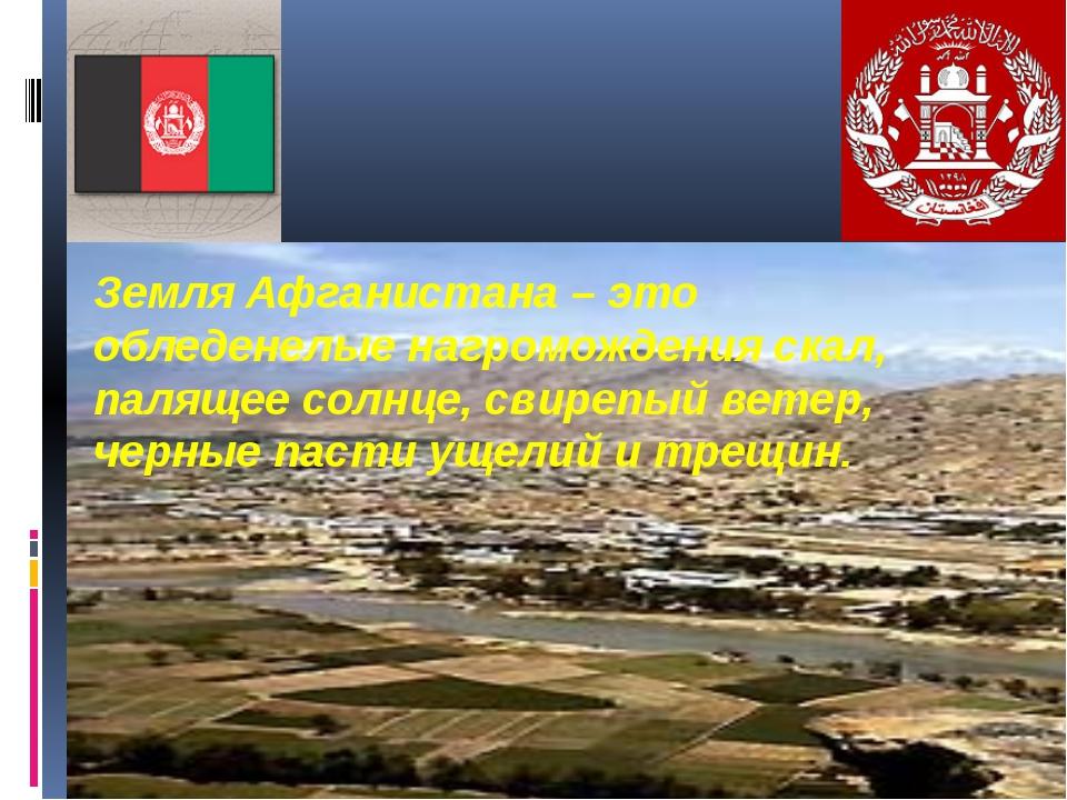 Земля Афганистана – это обледенелые нагромождения скал, палящее солнце, свир...