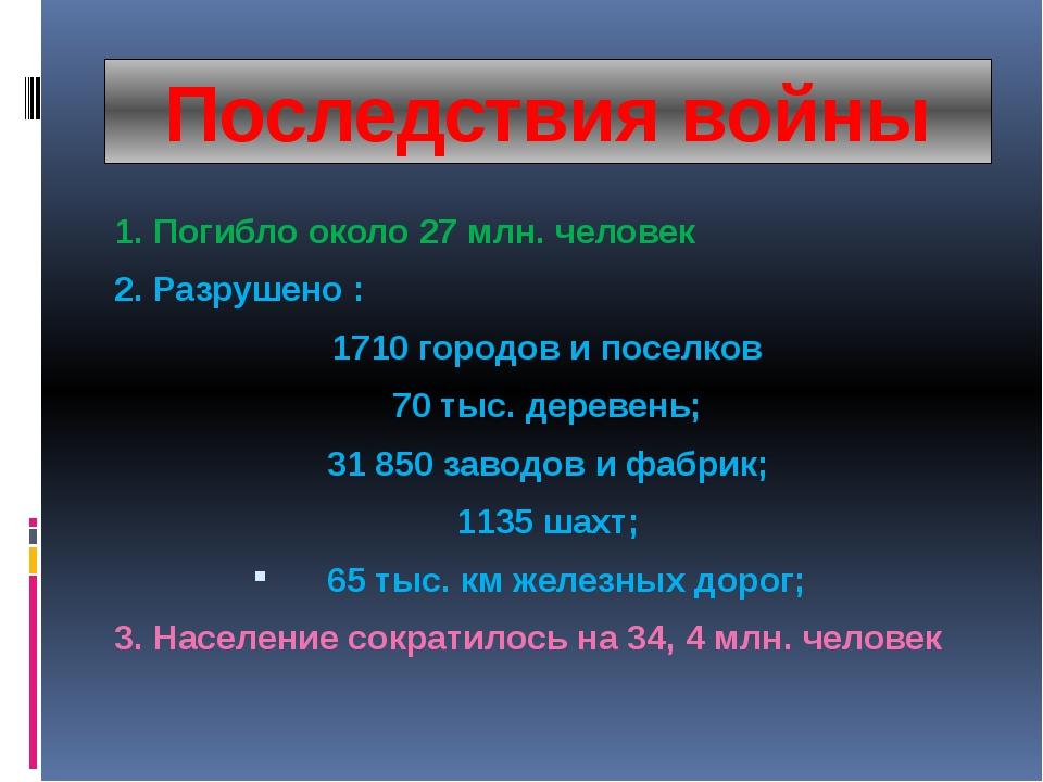 Последствия войны 1. Погибло около 27 млн. человек 2. Разрушено : 1710 городо...