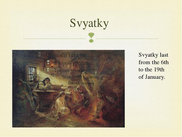 Svyatky Svyatky last from the 6th to the 19th of January. 