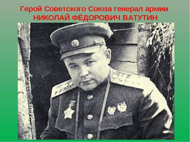 Герой Советского Союза генерал армии НИКОЛАЙ ФЁДОРОВИЧ ВАТУТИН