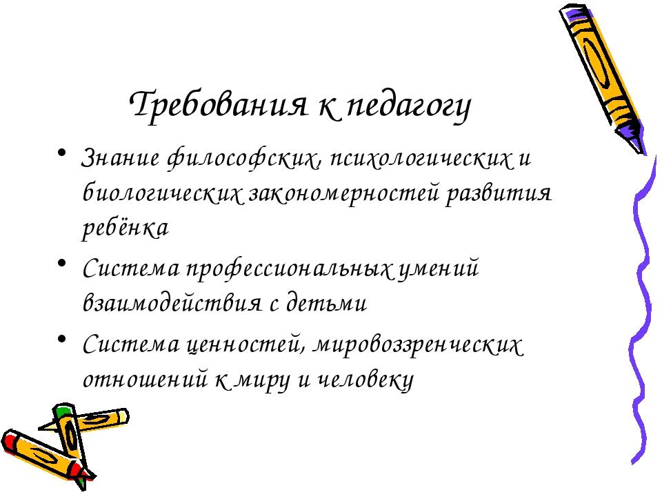 Требования к педагогу Знание философских, психологических и биологических зак...