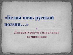 Литературно-музыкальная композиция «Белая ночь русской поэзии…»