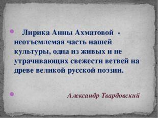 Лирика Анны Ахматовой - неотъемлемая часть нашей культуры, одна из живых и н