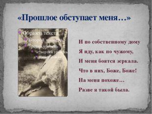«Прошлое обступает меня…» И по собственному дому Я иду, как по чужому, И мен
