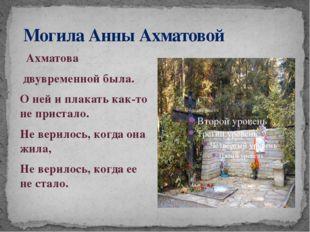 Могила Анны Ахматовой Ахматова двувременной была. О ней и плакать как-то не