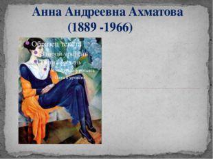 Анна Андреевна Ахматова (1889 -1966) Анна Андреевна ушла из жизни 5 марта 19