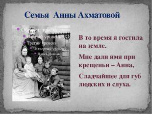 Семья Анны Ахматовой В то время я гостила на земле. Мне дали имя при крещень