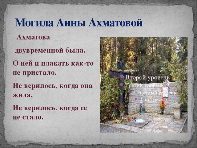 Могила Анны Ахматовой Ахматова двувременной была. О ней и плакать как-то не...