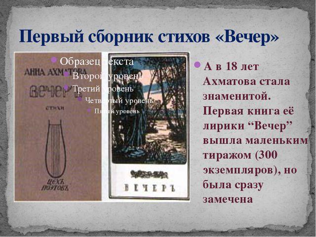 Первый сборник стихов «Вечер» А в 18 лет Ахматова стала знаменитой. Первая кн...