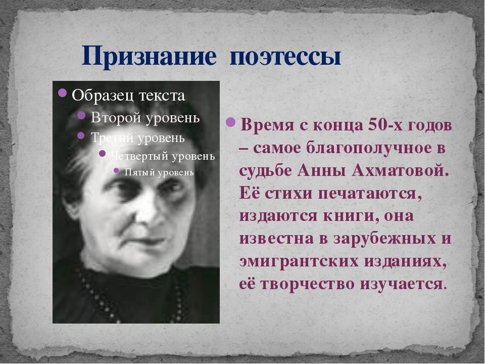 Признание поэтессы Время с конца 50-х годов – самое благополучное в судьбе А...