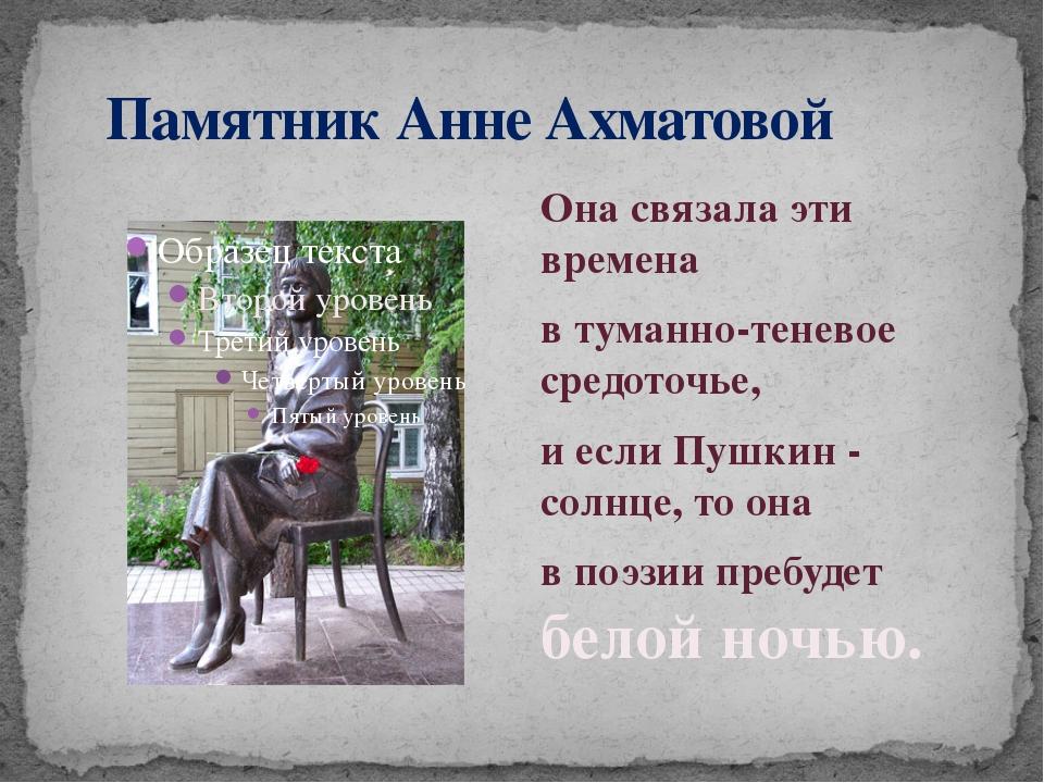 Памятник Анне Ахматовой Она связала эти времена в туманно-теневое средоточье...