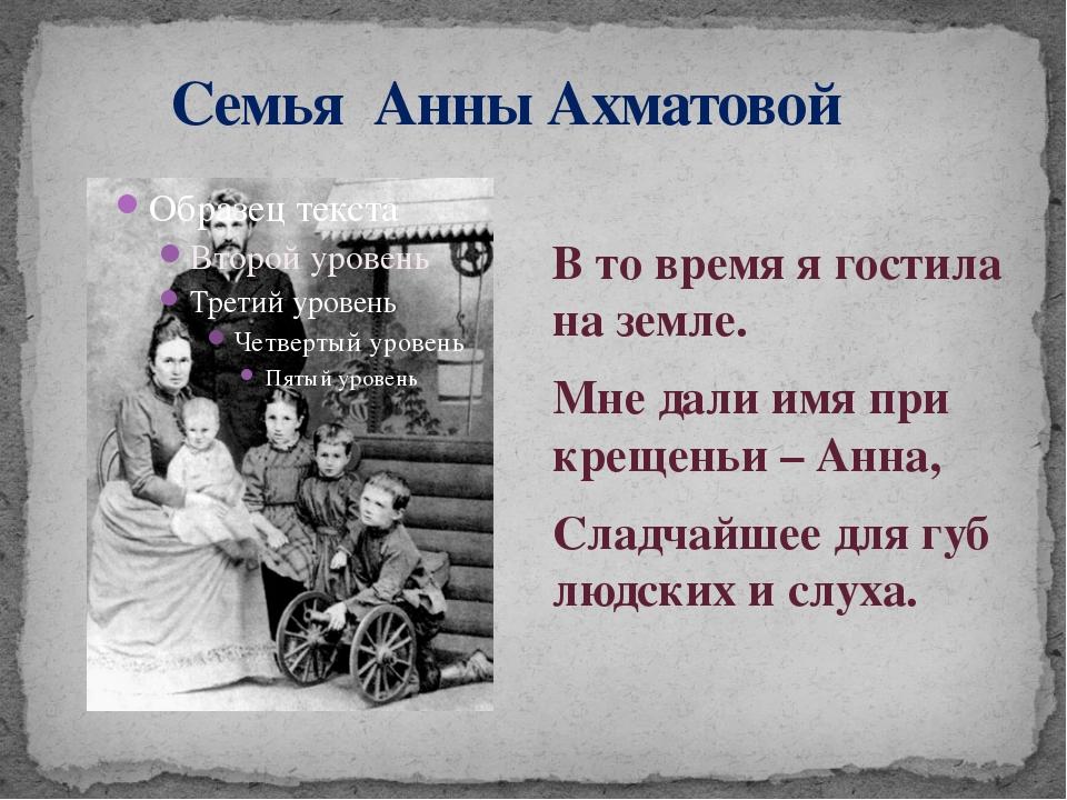 Семья Анны Ахматовой В то время я гостила на земле. Мне дали имя при крещень...