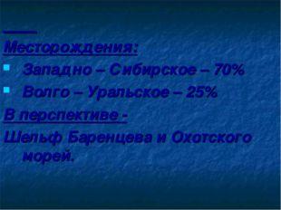 Месторождения: Западно – Сибирское – 70% Волго – Уральское – 25% В перспекти