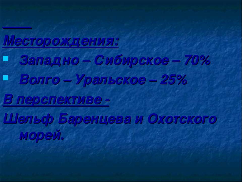 Месторождения: Западно – Сибирское – 70% Волго – Уральское – 25% В перспекти...