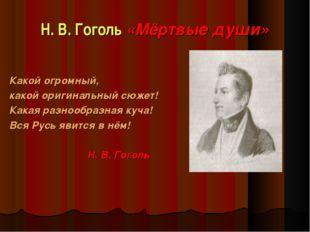 Н. В. Гоголь «Мёртвые души» Какой огромный, какой оригинальный сюжет! Какая р