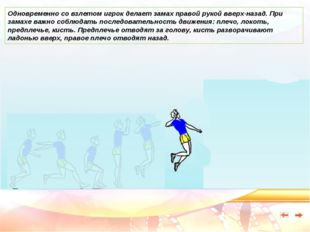 Одновременно со взлетом игрок делает замах правой рукой вверх-назад. При зама