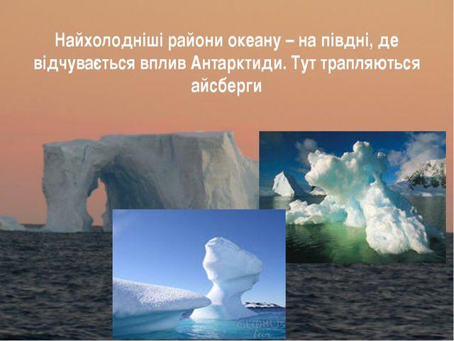 Найхолодніші райони океану – на півдні, де відчувається вплив Антарктиди. Тут...