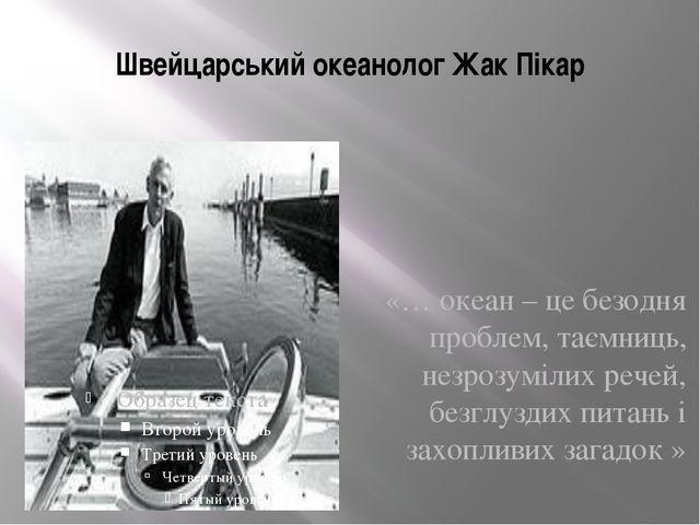Швейцарський океанолог Жак Пікар «… океан – це безодня проблем, таємниць, нез...