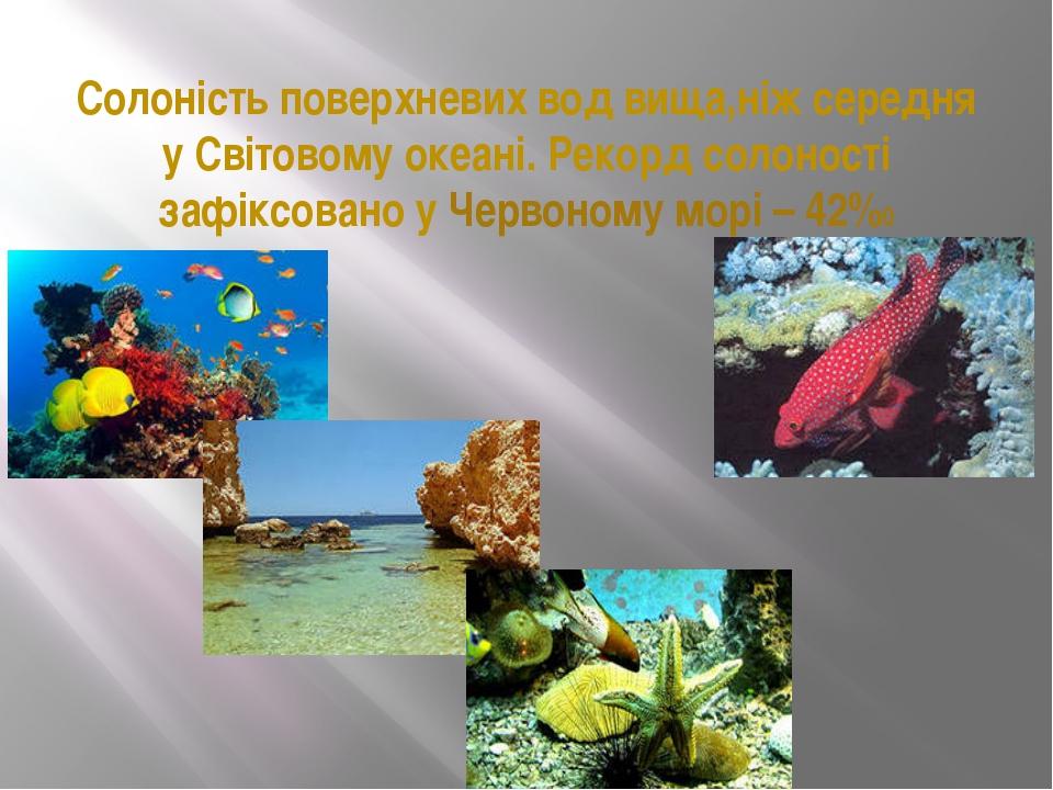 Солоність поверхневих вод вища,ніж середня у Світовому океані. Рекорд солонос...