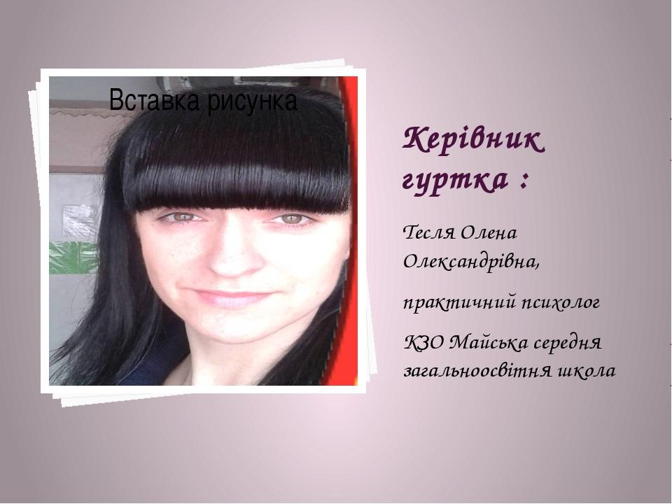Керівник гуртка : Тесля Олена Олександрівна, практичний психолог КЗО Майська...