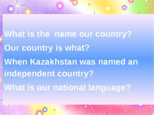 What is the name our country? Our country is what? When Kazakhstan was named