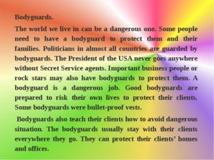 Bodyguards.  The world we live in can be a dangerous one. Some people need to
