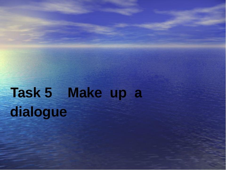 Task 5 Make up a dialogue