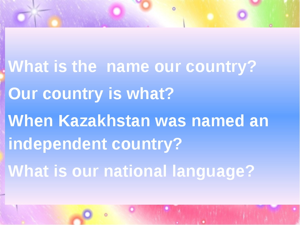 What is the name our country? Our country is what? When Kazakhstan was named...