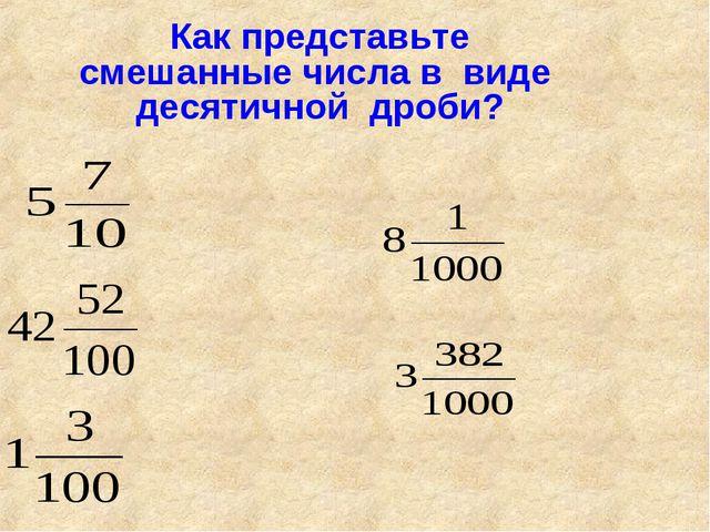 Как представьте смешанные числа в виде десятичной дроби?