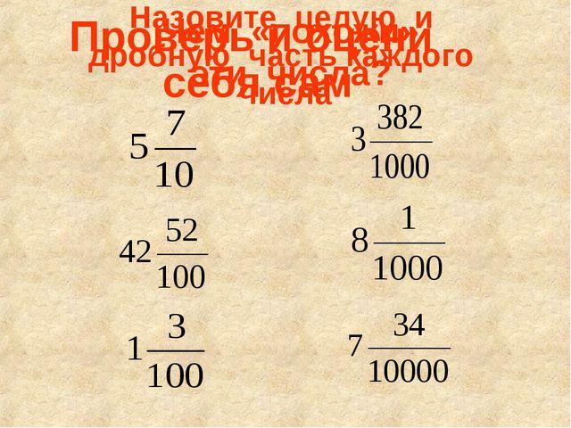 Проверь и оцени себя сам Назовите целую и дробную часть каждого числа Чем «по...