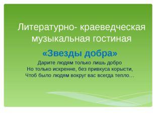 Литературно- краеведческая музыкальная гостиная «Звезды добра» Дарите людям т