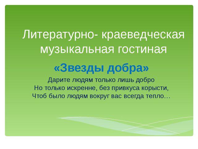Литературно- краеведческая музыкальная гостиная «Звезды добра» Дарите людям т...