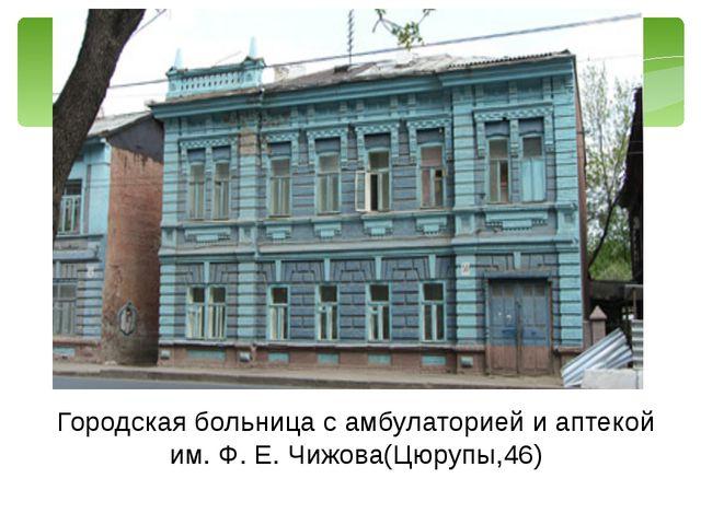 Городская больница с амбулаторией и аптекой им. Ф. Е. Чижова(Цюрупы,46)