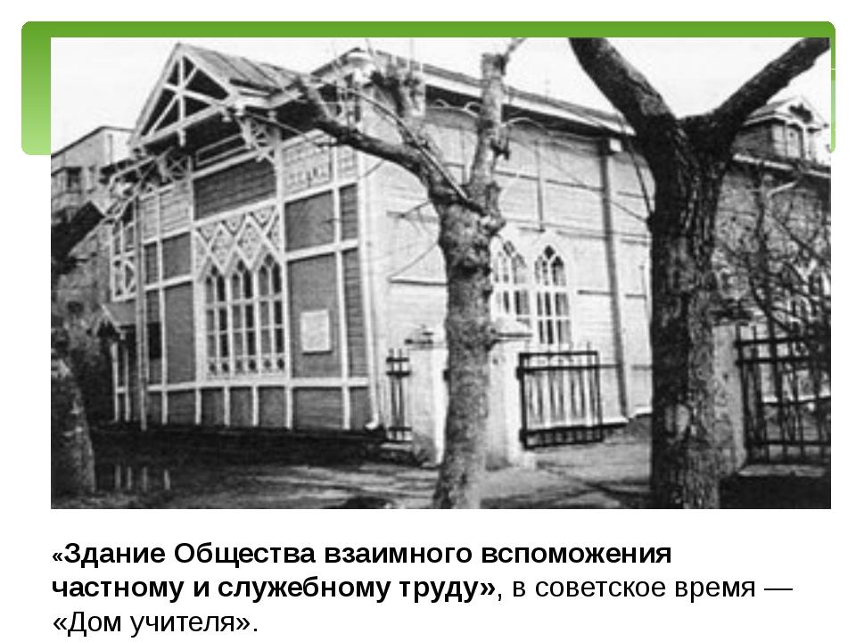 «Здание Общества взаимного вспоможения частному и служебному труду», в совет...