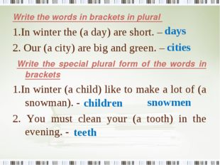 Write the words in brackets in plural 1.In winter the (a day) are short. – 2.