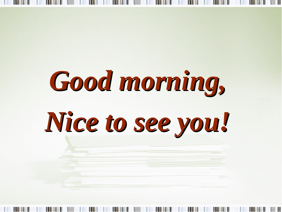 Good morning, Nice to see you!