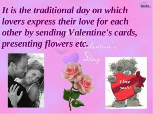 It is the traditional day on which lovers express their love for each other b