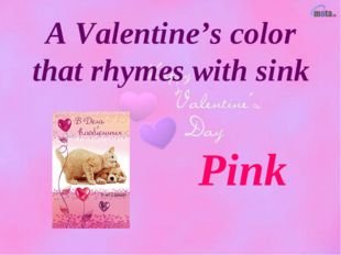 A Valentine's color that rhymes with sink Pink