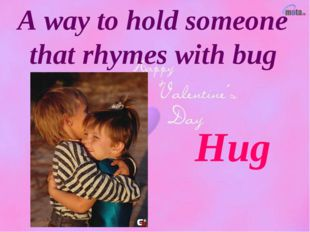 A way to hold someone that rhymes with bug Hug