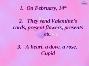 1. On February, 14th 2. They send Valentine's cards, present flowers, present
