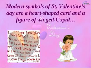 Modern symbols of St. Valentine's day are a heart-shaped card and a figure of