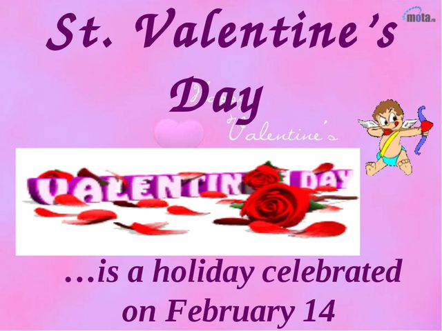 St. Valentine's Day …is a holiday celebrated on February 14