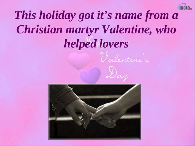 This holiday got it's name from a Christian martyr Valentine, who helped lovers