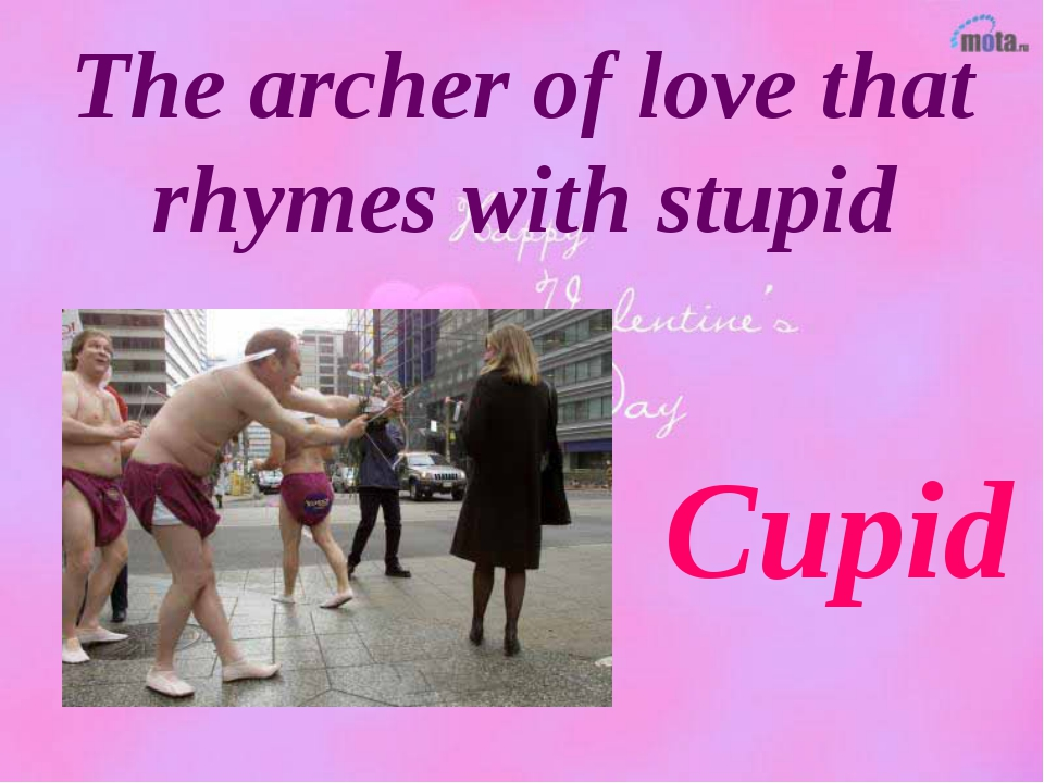The archer of love that rhymes with stupid Cupid