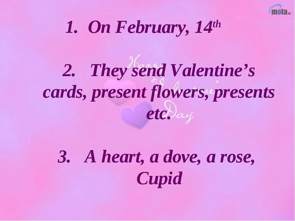 1. On February, 14th 2. They send Valentine's cards, present flowers, present...