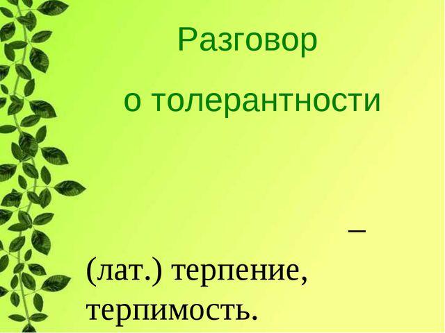 Разговор о толерантности Толера́нтность – (лат.) терпение, терпимость.