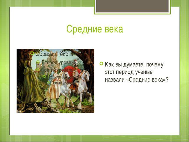 Средние века Находятся по середине: между древним миром и новым временем Их н...