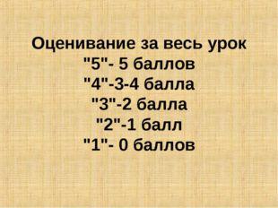 """Оценивание за весь урок """"5""""- 5 баллов """"4""""-3-4 балла """"3""""-2 балла """"2""""-1 балл """"1"""