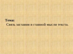 Тема: Связь заглавия и главной мысли текста.