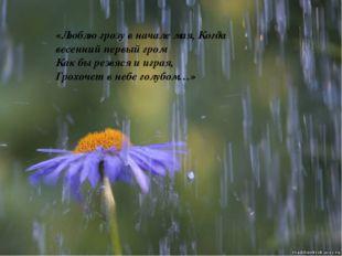 «Люблю грозу в начале мая, Когда весенний первый гром Как бы резвяся и играя,